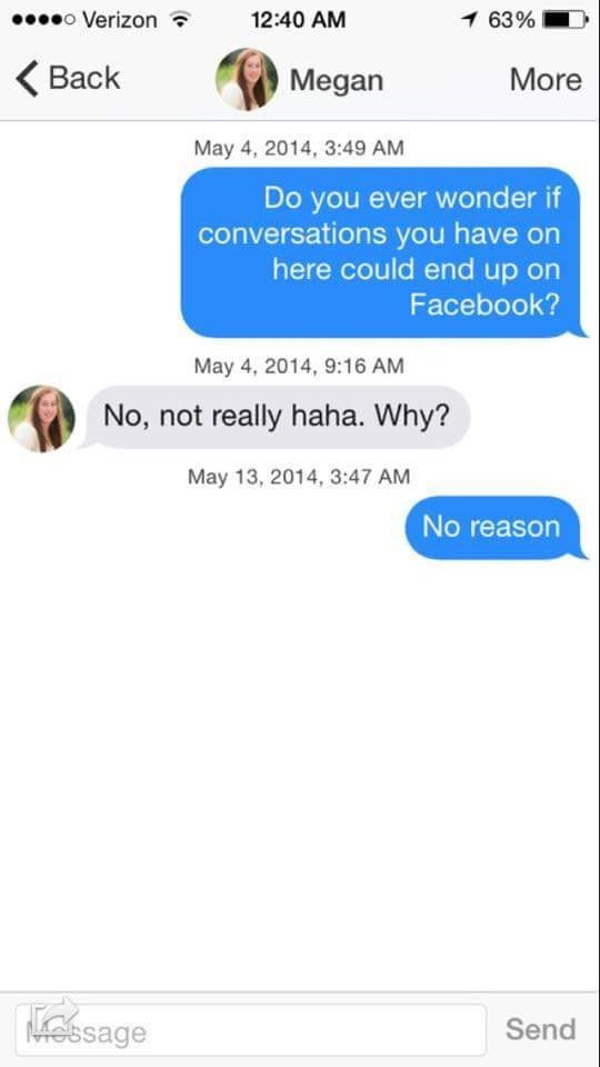 tinder messages Do you ever wonder if conversations you have on here could end up on Facebook? May 4, 2014, 9:16 AM No, not really haha. Why? May 13, 2014, 3:47 AM No reason Kessage Send