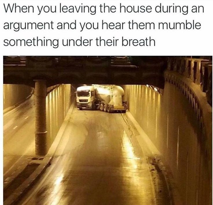 When you leave the house after an argument and you hear them mutter something under their breath. The image is a truck turning around in a tunnel.