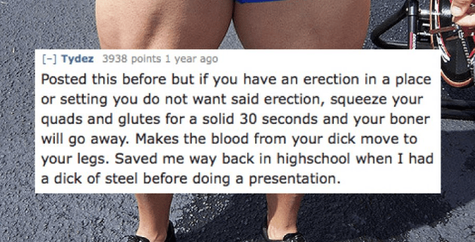 Human leg - [-] Tydez 3938 points 1 year ago Posted this before but if you have an erection in a place or setting you do not want said erection, squeeze your quads and glutes for a solid 30 seconds and your boner will go away. Makes the blood from your dick move to your legs. Saved me way back in highschool when I had a dick of steel before doing a presentation