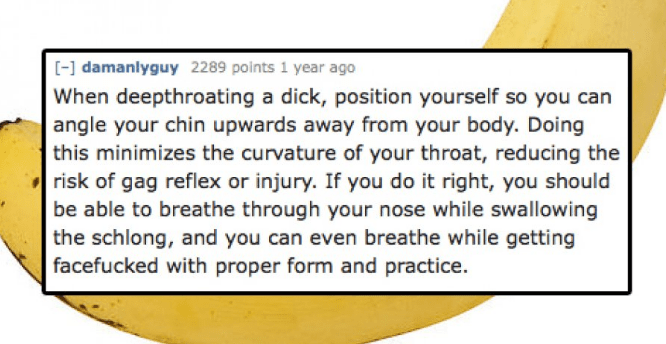 Text - damanlyguy 2289 points 1 year ago When deepthroating a dick, position yourself so you can angle your chin upwards away from your body. Doing this minimizes the curvature of your throat, reducing the risk of gag reflex or injury. If you do it right, you should be able to breathe through your nose while swallowing the schlong, and you can even breathe while getting facefucked with proper form and practice.