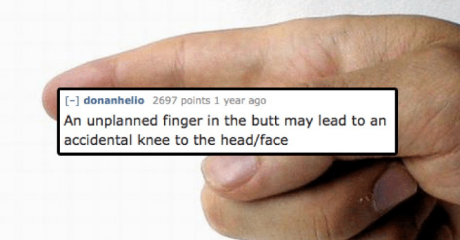 Text - [-] donanhelio 2697 points 1 year ago An unplanned finger in the butt may lead to an accidental knee to the head/face