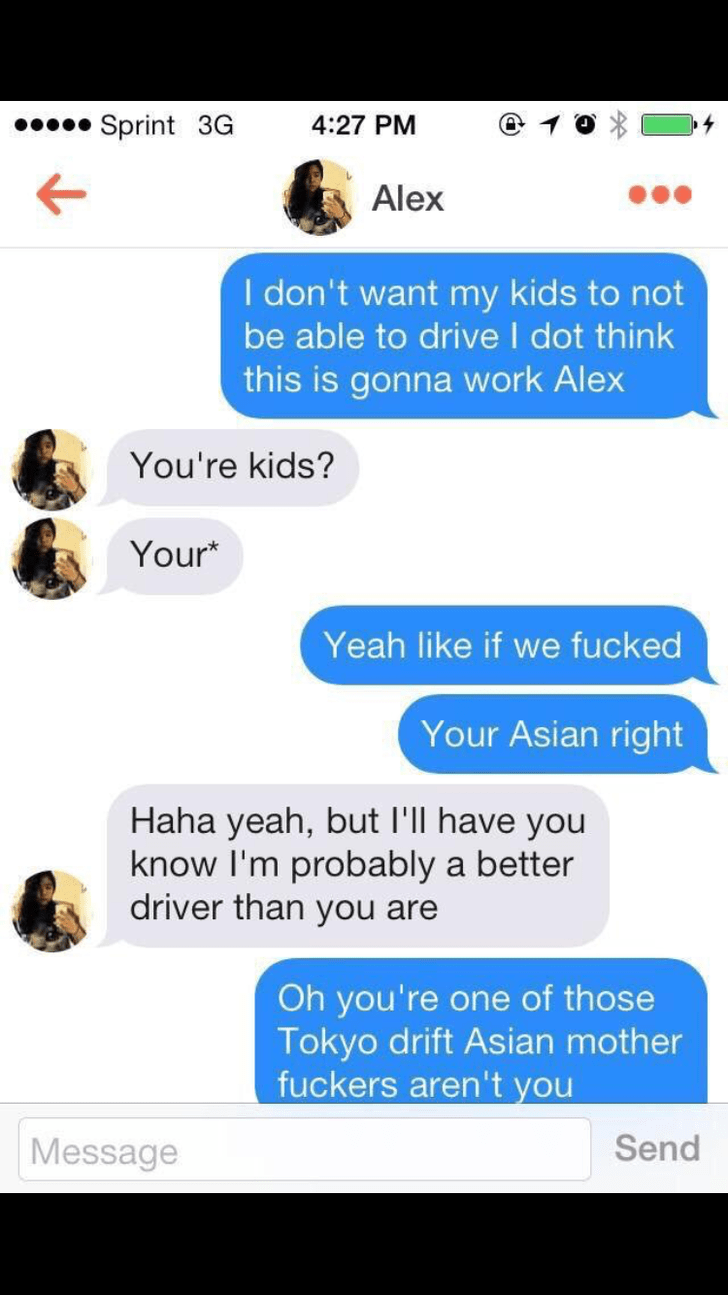 Text - Sprint 3G 4:27 PM Alex I don't want my kids to not be able to drive I dot think this is gonna work Alex You're kids? Your* Yeah like if we fucked Your Asian right Haha yeah, but I'll have you know I'm probably a better driver than you are Oh you're one of those Tokyo drift Asian mother fuckers aren't you Send Message