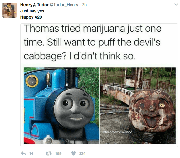 Thomas the tank engine - Henry& Tudor@Tudor_Henry 7h Just say yes Наpрy 420 Thomas tried marijuana just one time. Still want to puff the devil's cabbage? I didn't think so. @timsmemeservice 14 t159 334
