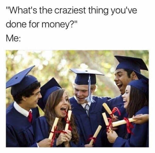 What's the craziest thing you've done for money? Attend a four year college.