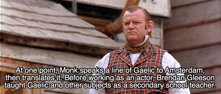 Photo caption - poppingremlins At one point, Monk speaks a line of Gaelic to Amsterdam, then translates it. Before working as an actor, Brendan Gleeson taught Gaelic and other subjects as a secondary school teacher
