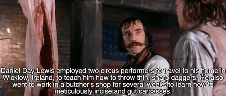 Beard - @poppingremlins Daniel Day-Lewis employed two circus performers to travel to his home in Wicklow, Treland, to teach him how to throw thin, sharp daggers. He also went to work ina butcher's shop for several weeks to learn how to meticulously incise and gut carcasses.
