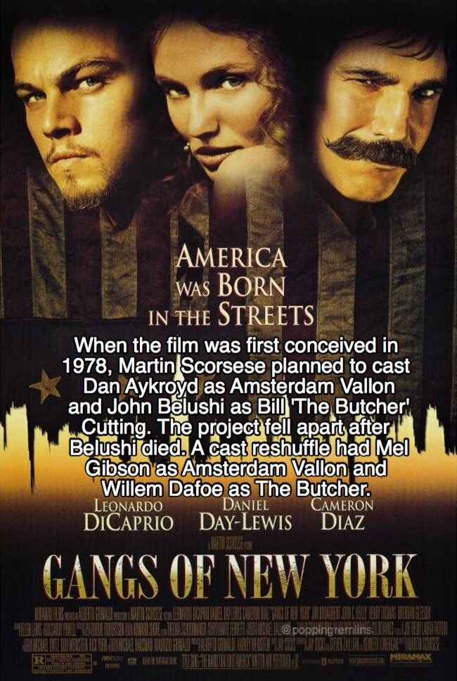 Movie - AMERICA BORN STREETS WAS IN THE When the film was first conceived in 1978, Martin Scorsese planned to cast Dan Aykroyd as Amsterdam Vallon and John Belushi as Cutting. The project fell apart after Belushi died. A cast reshuffle had Mel Gibson as Amsterdam Vallon and Willem Dafoe as The Butcher. LEONARDO DICAPRIO DAY-LEWIS Bill The Butcher DANIEL CAMERON DIAZ GANGS OF NEW YORK B D@poppingremlins EIRE EAR83 MIRAMAX