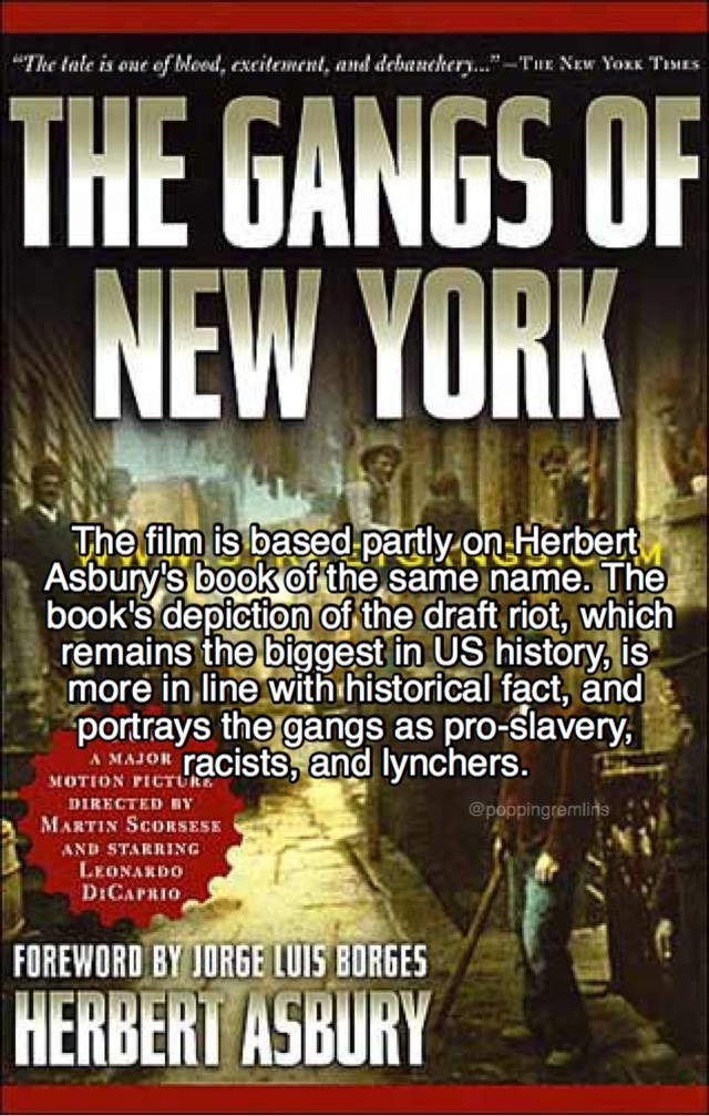 Poster - The tale is one of Woed, exeitement, and debancher...-TuE NEw Yoxx TiES THE GANGS OF NEW YORK The film is based partly on Herbert Asbury's book of the same name. The book's depiction of the draft riot, which remains the biggest in US history, is more in line with historical fact, and portrays the gangs as racists, and lynchers. pro-slavery A MAJOR MOTION PICTUR DIRECTED BY @poppingremlins MARTIN SCORSESE AND STARRING LEONARDO D:CAPRIO FOREWORD BY JORGE LUIS BORGES HERBERT ASBURY