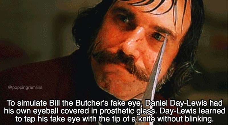 Nose - @poppingremlins To simulate Bill the Butcher's fake eye, Daniel Day-Lewis had his own eyeball covered in prosthetic glass. Day-Lewis learned to tap his fake eye with the tip of a knife without blinking.