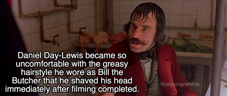 Text - Daniel Day-Lewis became so uncomfortable with the greasy hairstyle he wore as Bill the Butcher that he shaved his head immediately after filming completed. @poppingremlins