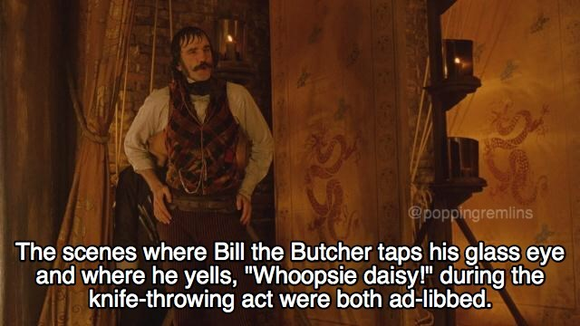 """Human - @poppingremlins The scenes where Bill the Butcher taps his glass eye and where he yells, """"Whoopsie daisy! during the knife-throwing act were both ad-libbed."""