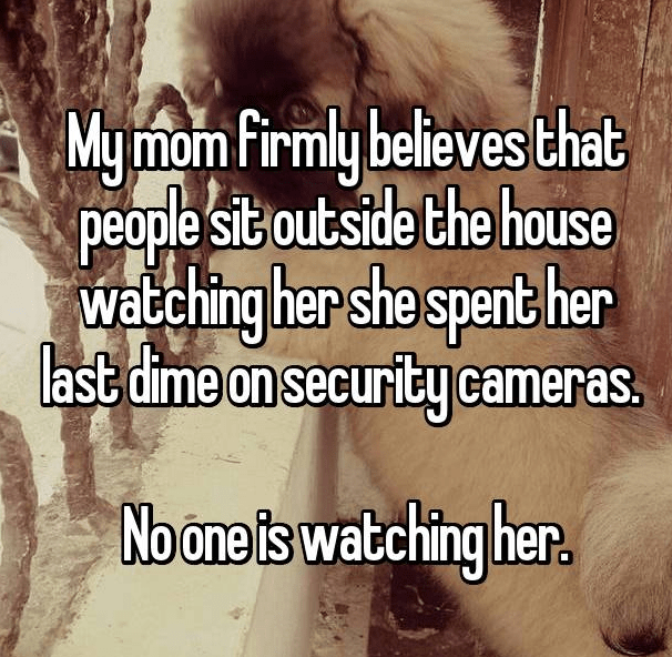 Text - Mymom firmly believes that people sit outside the house watching her she spert her last dime on security cameras. Noone is watching her.