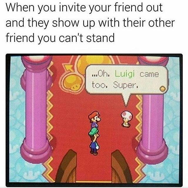 A meme that likens when a friend brings someone you don't like to an event to a scene in a Mario game. Luigi joins.