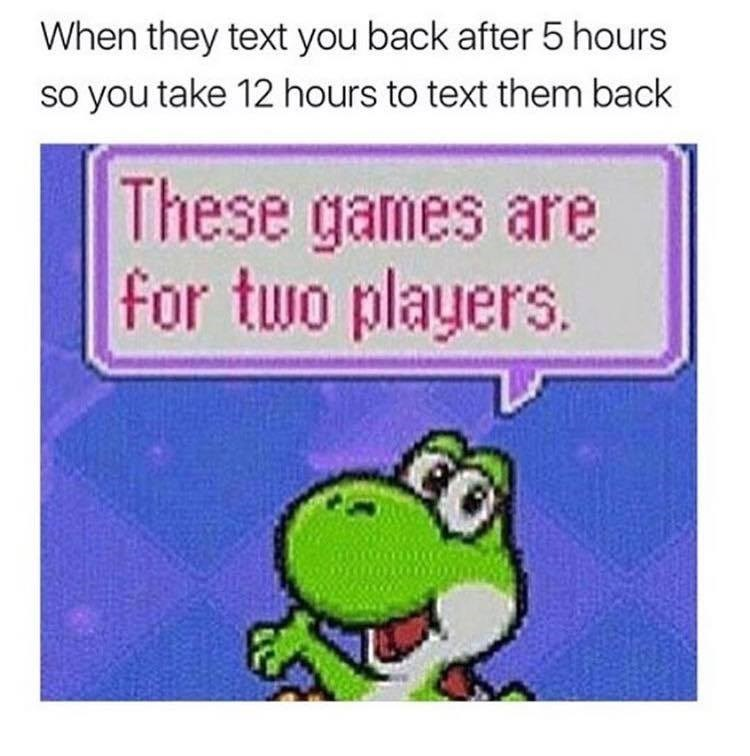 Photo of Yoshi that reads: These games are for two players. Referring to texting issues when people don't respond fast enough and you have to up the ante.