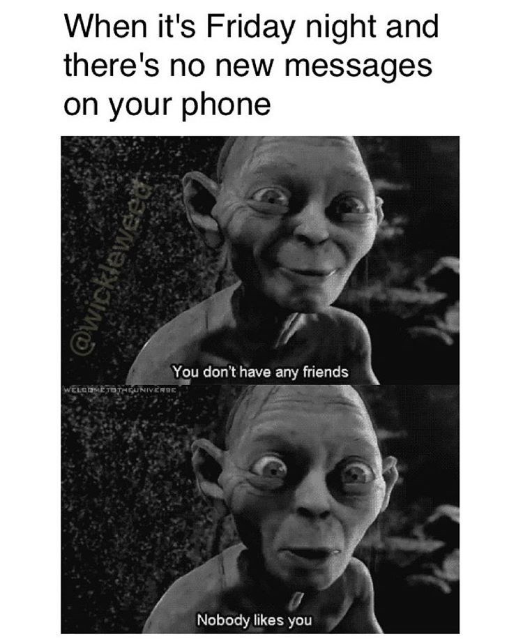 """When it's Friday and you don't have any text messages, Gollum says """"you have no friends and nobody likes you."""""""