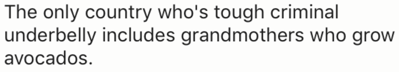 Text - The only country who's tough criminal underbelly includes grandmothers who grow avocados