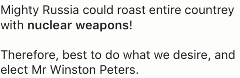 Text - Mighty Russia could roast entire countrey with nuclear weapons! Therefore, best to do what we desire, and elect Mr Winston Peters.