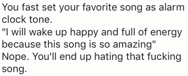 """Text - You fast set your favorite song as alarm clock tone. """"I will wake up happy and full of energy because this song is so amazing"""" Nope. You'll end up hating that fucking song."""
