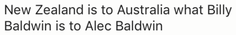 Text - New Zealand is to Australia what Billy Baldwin is to Alec Baldwin