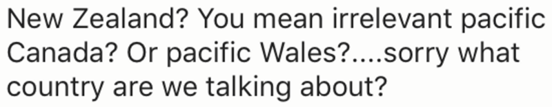 Text - New Zealand? You mean irrelevant pacific Canada? Or pacific Wales?....sorry what country are we talking about?