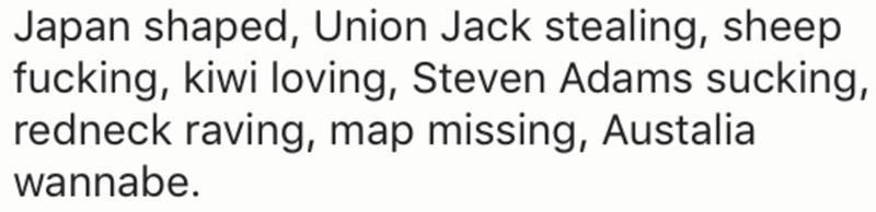 Text - Japan shaped, Union Jack stealing, sheep fucking, kiwi loving, Steven Adams sucking, redneck raving, map missing, Austalia wannabe.