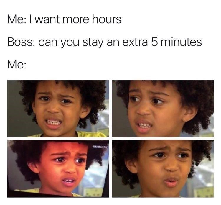 Someone wants extra hours at work, but when their boss asks if they can stay five minutes, not interested.