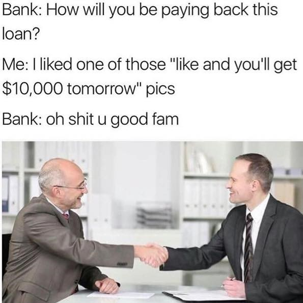 "Man at bank trying to secure approval for loan, when the banker asks how he is getting the money, the man replies that he liked a photo with the caption ""Like and you'll receive 10,000 dollars tomorrow."""