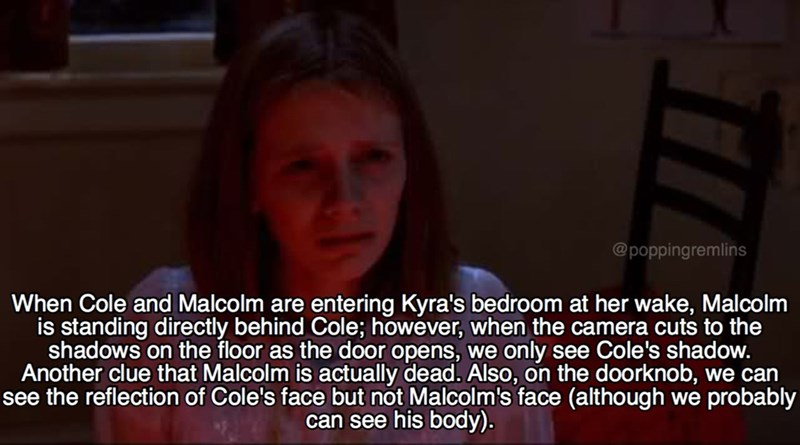Facial expression - @poppingremlins When Cole and Malcolm are entering Kyra's bedroom at her wake, Malcolm is standing directly behind Cole; however, when the camera cuts to the shadows on the floor as the door opens, we only see Cole's shadow. Another clue that Malcolm is actually dead. Also, on the doorknob, we can see the reflection of Cole's face but not Malcolm's face (although we probably can see his body).