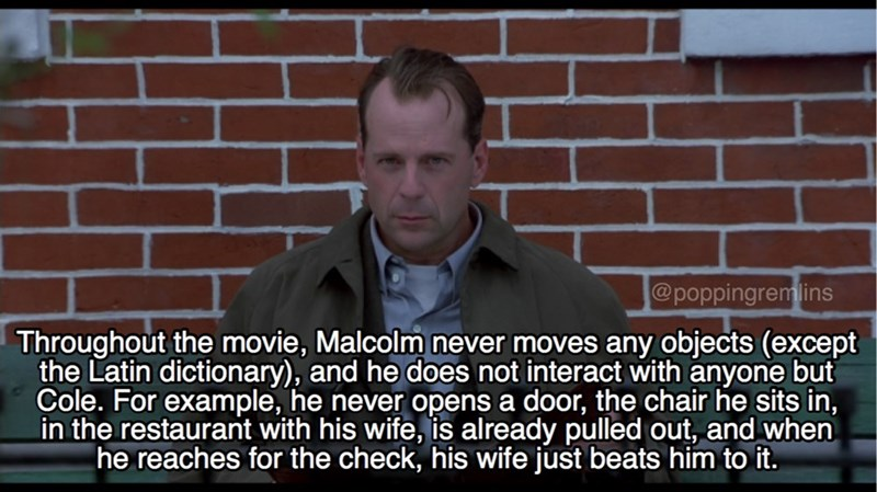 Photo caption - @poppingremlins Throughout the movie, Malcolm never moves any objects (except the Latin dictionary), and he does not interact with anyone but Cole. For example, he never opens a door, the chair he sits in, in the restaurant with his wife, is already pulled out, and when he reaches for the check, his wife just beats him to it.