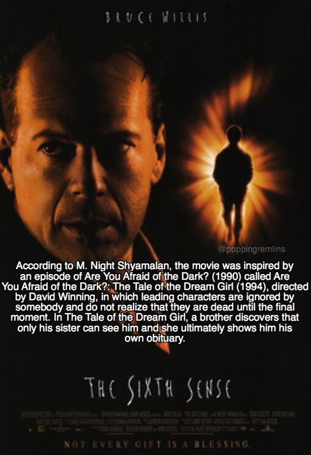 Movie - BRUCEWILLIS @poppingremlins According to M. Night Shyamalan, the movie was inspired by an episode of Are You Afraid of the Dark? (1990) called Are You Afraid of the Dark?: The Tale of the Dream Girl (1994), directed by David Winning, in which leading characters are ignored by somebody and do not realize that they are dead until the final moment. In The Tale of the Dream Girl, a brother discovers that only his sister can see him and she ultimately shows him his Own obituary. THE SINTA SCN