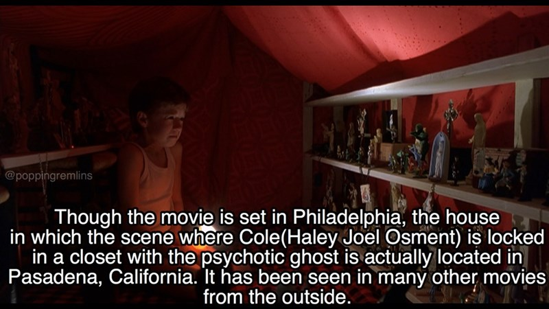 Text - @poppingremlins Though the movie is set in Philadelphia, the house in which the scene where Cole(Haley Joel Osment) is locked in a closet with the psychotic ghost is actually located in Pasadena, California. It has been seen in many other movies from the outside.