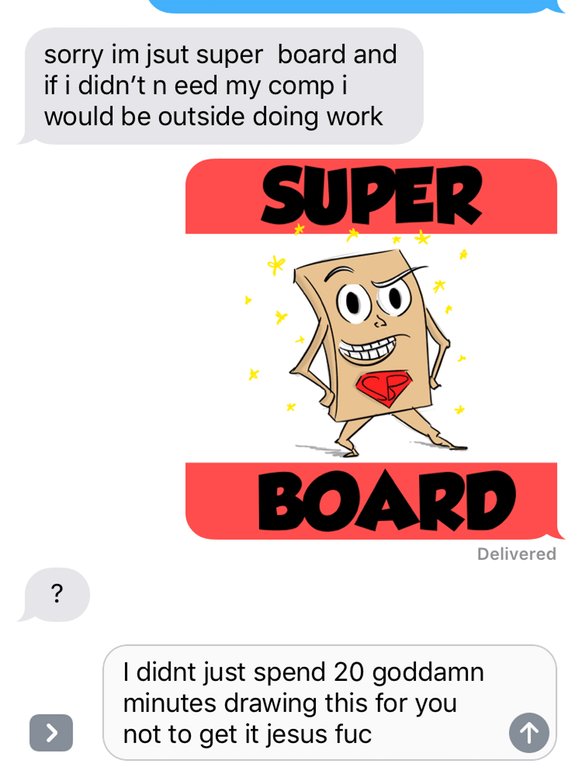 "One person is texting another that they are super bored. Bored is misspelled as ""board."" The person they are texting with draws a board super hero, but the other person doesn't realize they had mad a mistake."