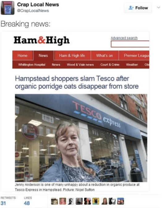 Product - Crap Local News Follow @CrapLocalNews Breaking news: Advanced search Ham&High Premier League What's on Ham & High life News Home Obi Weather Court & Crime Wood & Vale news News Whittington Hospital Hampstead shoppers slam Tesco after organic porridge oats disappear from store TESCO express r ect Jenny Anderson is one of many unhappy about a reduction in organic produce at Tesco Express in Hampstead. Picture: Nigel Sutton LIKES RETWEETS 48 31
