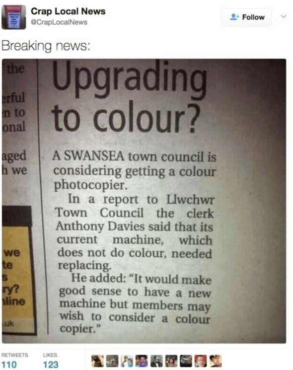 """Text - Crap Local News @CrapLocalNews Follow Breaking news: Upgrading to colour? the erful n to onal aged h we A SWANSEA town council is considering getting a colour photocopier. In a report to Llwchwr Town Council the clerk Anthony Davies said that its machine, which current does not do colour, needed replacing. He added: """"It would make good sense to have a new machine but members may wish to consider a colour copier."""" we te ry? line uk RETWEETS LIKES 110 123"""