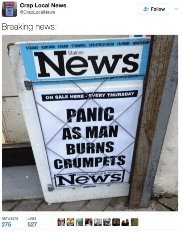 Font - Crap Local News @CrapLocalNews Follow Breaking news: STAINES ASHFORD-EGHAM-STANWELL-ENGLEFELD GREEN-LALEMAN-WRAYSBURY Staines News ON SALE HERE-VERY THURSDAY PANIC AS MAN BURNS CRUMPETS News Staind Asitord& Egham RETWEETS LIKES 275 527