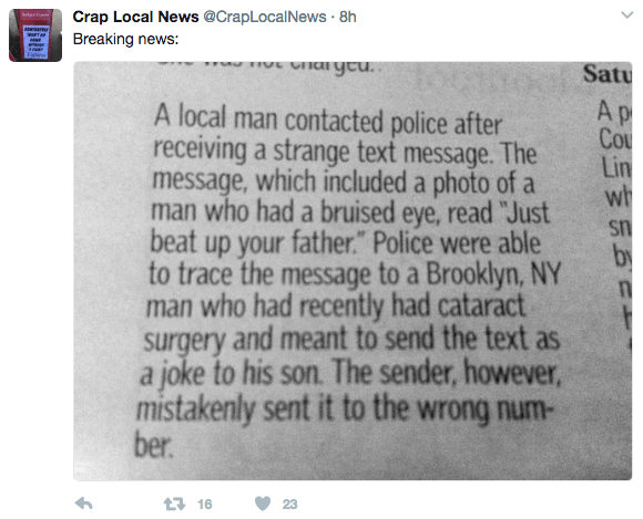 """Text - Crap Local News @CrapLocalNews8h Breaking news: w VE OFalyeu.. Satu AP Co Lin wh sn by A local man contacted police after receiving a strange text message. The message, which included a photo of a man who had a bruised eye, read Just beat up your father."""" Police were able to trace the message to a Brooklyn, NY man who had recently had cataract surgery and meant to send the text as a joke to his son. The sender, however, mistakenly sent it to the wrong num- ber. t16 23"""