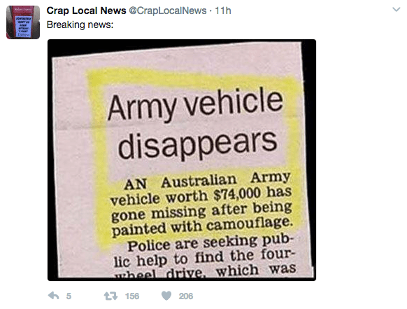 Text - Crap Local News @CrapLocalNews 11h Breaking news: Army vehicle disappears AN Australian Army vehicle worth $74,000 has gone missing after being painted with camouflage. Police are seeking pub lic help to find the four- heel drive, which was 5 t156 206 >