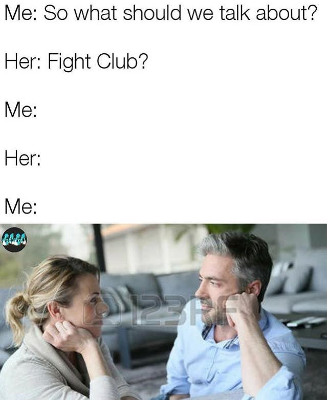 "Man and woman are talking, he asks her what they should talk about. The woman replies ""Fight Club."" Because the first rule of fight club is to not talk about fight club, they say nothing at all."