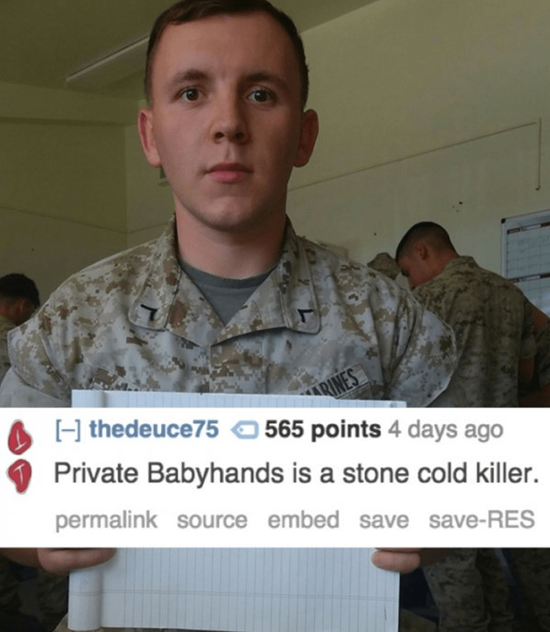 Soldier - RINES H thedeuce75 565 points 4 days ago Private Babyhands is a stone cold killer. permalink source embed save save-RES