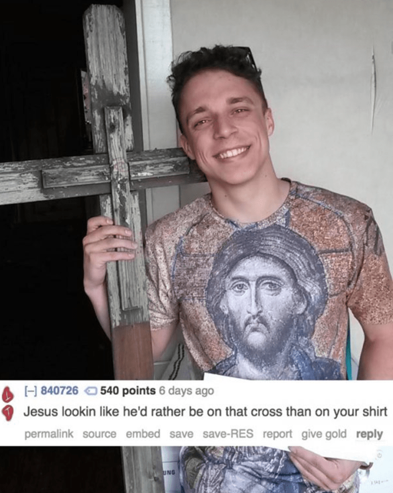 Arm - E H 840726540 points 6 days ago Jesus lookin like he'd rather be on that cross than on your shirt permalink source embed save save-RES report give gold reply UNG