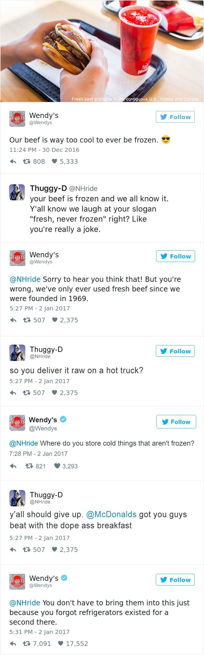 """Text - We Fresh beef available in the contiguous U.S., Alaska and Canada Wendy's Follow @Wendys Our beef is way too cool to ever be frozen. 11:24 PM 30 Dec 2016 t 808 5,333 Thuggy-D @NHride your beef is frozen and we all know it. Y'all know we laugh at your slogan """"fresh, never frozen"""" right?? Like you're really a joke. Wendy's @Wendys Follow @NHride Sorry to hear you think that! But you're wrong, we've only ever used fresh beef since we were founded in 1969. 5:27 PM -2 Jan 2017 2,375 507 Thuggy"""