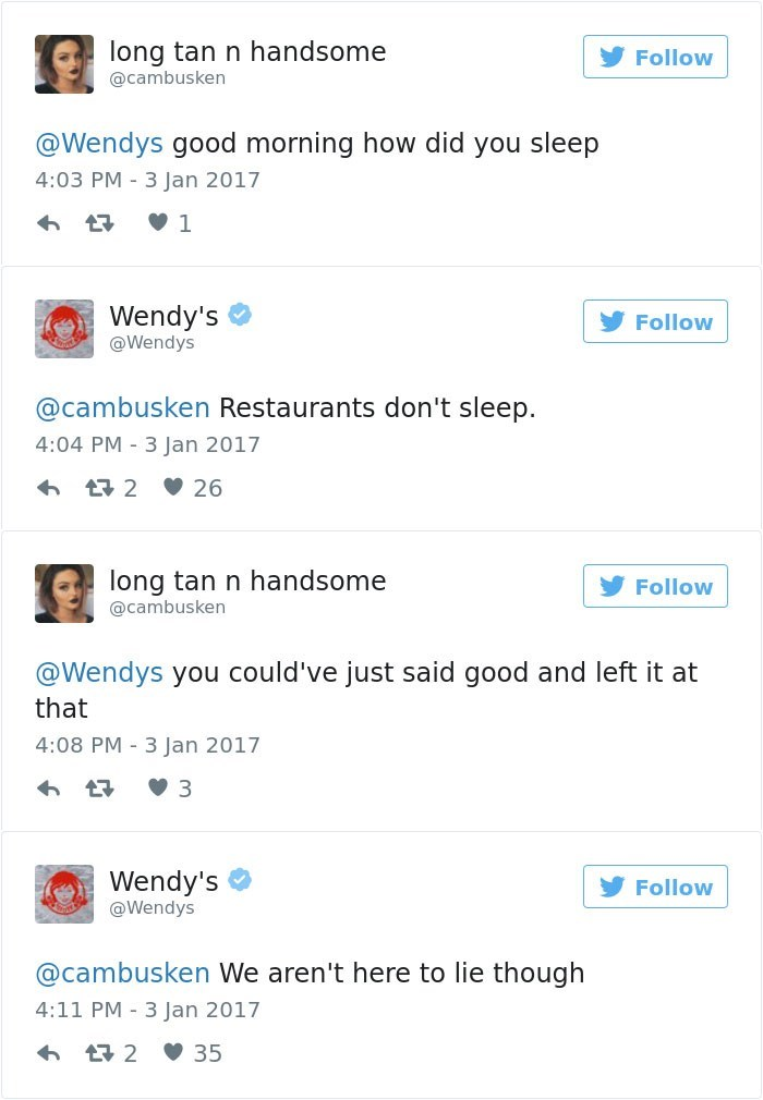 Text - long tan n handsome Follow @cambusken @Wendys good morning how did you sleep 4:03 PM 3 Jan 2017 1 Wendy's Follow @Wendys @cambusken Restaurants don't sleep. 4:04 PM 3 Jan 2017 t2 26 long tan n handsome Follow @cambusken @Wendys you could've just said good and left it at that 4:08 PM 3 Jan 2017 Wendy's @Wendys Follow @cambusken We aren't here to lie though 4:11 PM 3 Jan 2017 t2 35