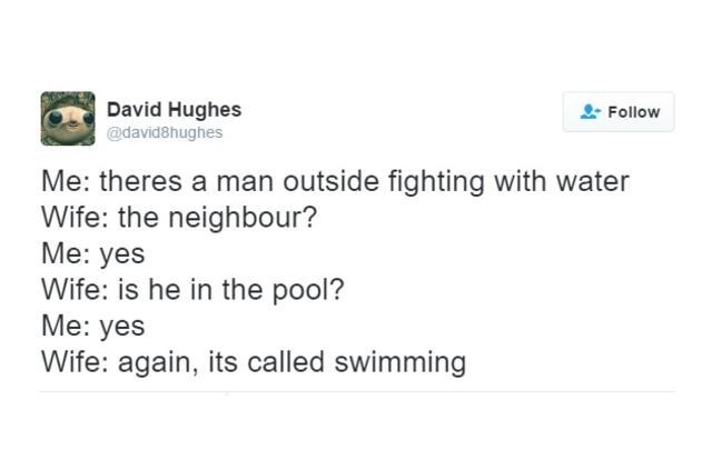 Text - David Hughes Follow @david8hughes Me: theres a man outside fighting with water Wife: the neighbour? Me: yes Wife: is he in the pool? Me: yes Wife: again, its called swimming