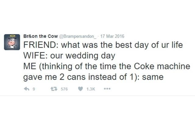 Text - Br&on the Cow@Brampers andon 17 Mar 2016 FRIEND: what was the best day of ur life WIFE: our wedding day ME (thinking of the time the Coke machine gave me 2 cans instead of 1): same 1576 1.3K