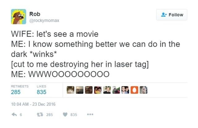 Text - Rob Follow @rockymomax WIFE: let's see a movie ME: I know something better we can do in the dark *winks* [cut to me destroying her in laser tag] ME: WWWOOO000000 RETWEETS LIKES 285 835 10:04 AM-23 Dec 2016 t 285 835