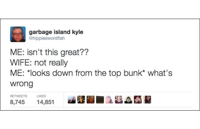 """Text - garbage island kyle @hippieswordfish ME: isn't this great?? WIFE: not really ME: """"looks down from the top bunk what's wrong RETWEETS LIKES 14,851 8,745"""