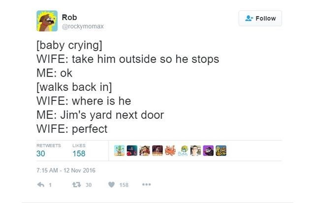 Text - Rob Follow @rockymomax [baby crying] WIFE: take him outside so he stops ME: ok [walks back in] WIFE: where is he ME: Jim's yard next door WIFE: perfect RETWEETS LIKES 30 158 7:15 AM-12 Nov 2016 3 30 158