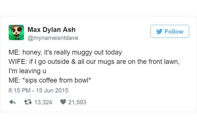 """Text - Max Dylan Ash @mynameisntdave Follow ME: honey, it's really muggy out today WIFE: if I go outside & all our mugs are on the front lawn, I'm leaving u ME: """"sips coffee from bowl 8:15 PM - 15 Jun 2015 13,324 21,593"""