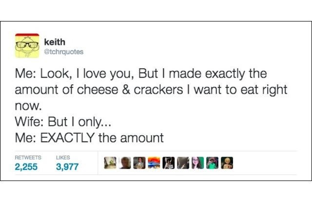 Text - keith @tchrquotes Me: Look, I love you, But I made exactly the amount of cheese & crackers I want to eat right now. Wife: But I only... Me: EXACTLY the amount LIKES RETWEETS 2,255 3,977