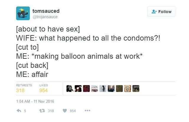 Text - tomsauced @trojansauce Follow [about to have sex] WIFE: what happened to all the condoms?! [cut to] ME: *making balloon animals at work* [cut back ME: affair RETWEETS LIKES 318 954 1:04 AM -11 Nov 2016 5 t 318 954